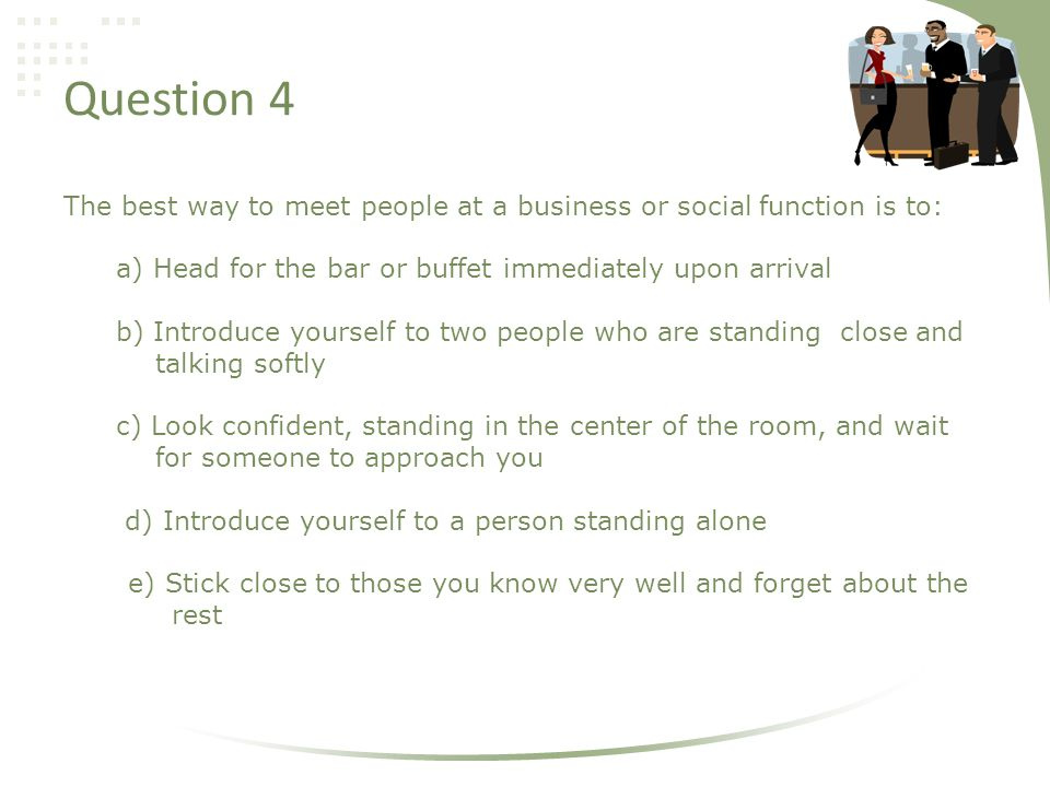 Question 4 The best way to meet people at a business or social function is to: a) Head for the bar or buffet immediately upon arrival b) Introduce yourself to two people who are standing close and talking softly c) Look confident, standing in the center of the room, and wait for someone to approach you d) Introduce yourself to a person standing alone e) Stick close to those you know very well and forget about the rest