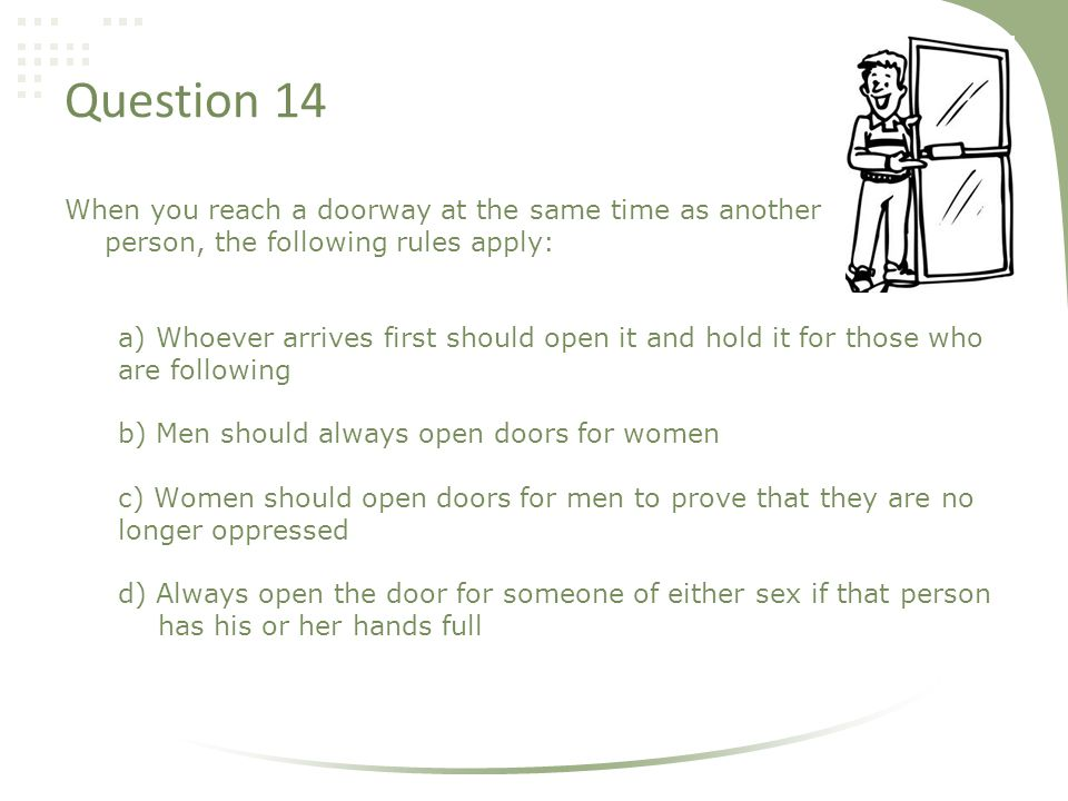 Question 14 When you reach a doorway at the same time as another person, the following rules apply: a) Whoever arrives first should open it and hold it for those who are following b) Men should always open doors for women c) Women should open doors for men to prove that they are no longer oppressed d) Always open the door for someone of either sex if that person has his or her hands full