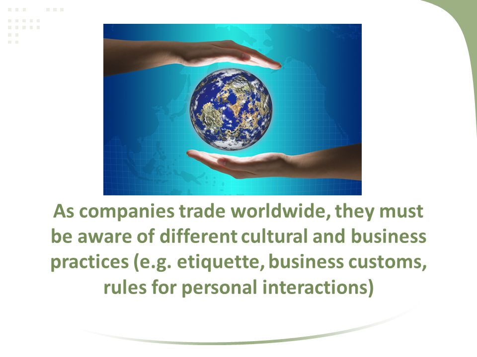 As companies trade worldwide, they must be aware of different cultural and business practices (e.g.