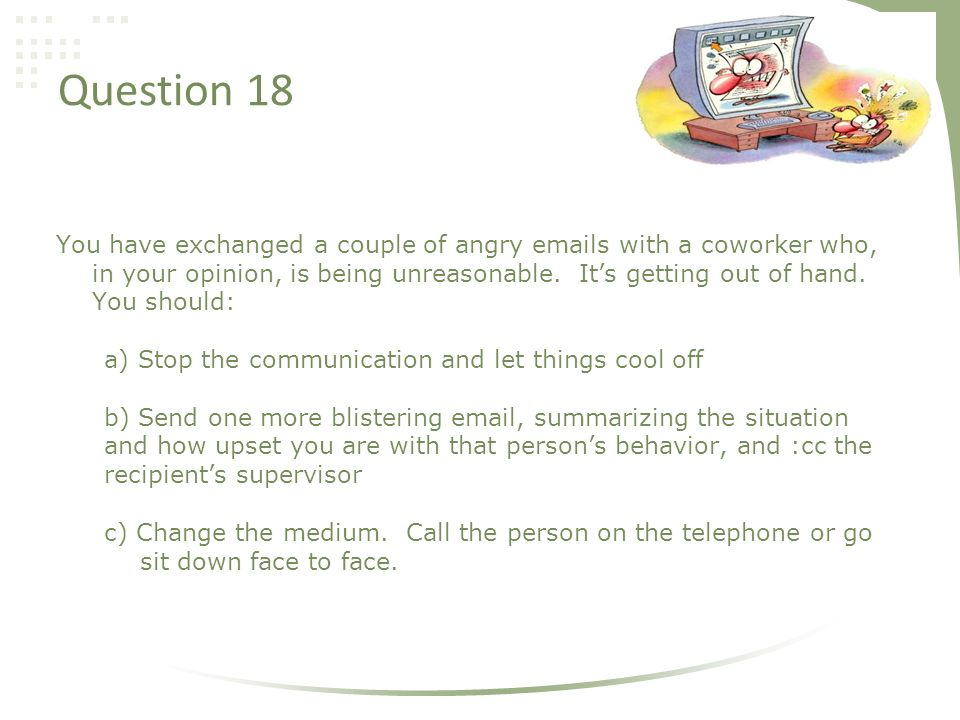 Question 18 You have exchanged a couple of angry emails with a coworker who, in your opinion, is being unreasonable.
