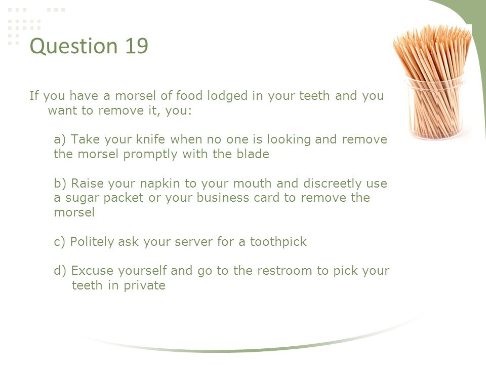 Question 19 If you have a morsel of food lodged in your teeth and you want to remove it, you: a) Take your knife when no one is looking and remove the morsel promptly with the blade b) Raise your napkin to your mouth and discreetly use a sugar packet or your business card to remove the morsel c) Politely ask your server for a toothpick d) Excuse yourself and go to the restroom to pick your teeth in private