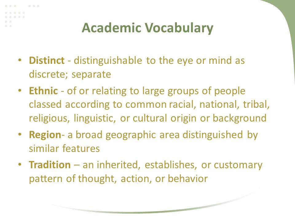 Academic Vocabulary Distinct - distinguishable to the eye or mind as discrete; separate Ethnic - of or relating to large groups of people classed according to common racial, national, tribal, religious, linguistic, or cultural origin or background Region- a broad geographic area distinguished by similar features Tradition – an inherited, establishes, or customary pattern of thought, action, or behavior