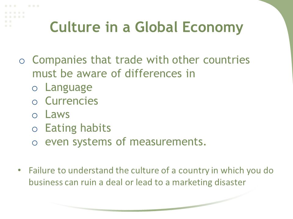 Culture in a Global Economy o Companies that trade with other countries must be aware of differences in o Language o Currencies o Laws o Eating habits o even systems of measurements.