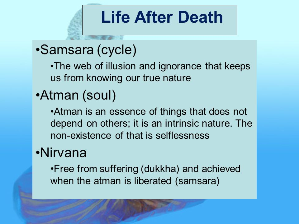Life After Death Samsara (cycle) The web of illusion and ignorance that keeps us from knowing our true nature Atman (soul) Atman is an essence of things that does not depend on others; it is an intrinsic nature.