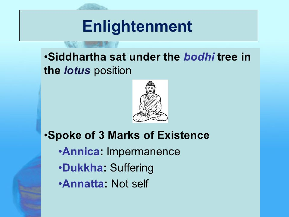 Origin Siddhartha sat under the bodhi tree in the lotus position Spoke of 3 Marks of Existence Annica: Impermanence Dukkha: Suffering Annatta: Not self Enlightenment