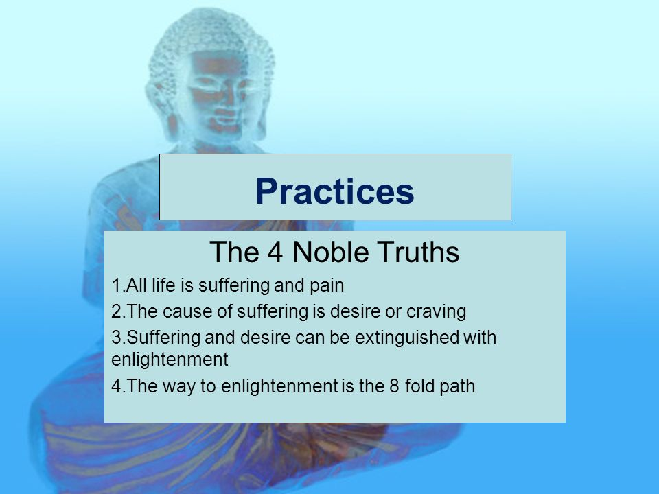 Practices The 4 Noble Truths 1.All life is suffering and pain 2.The cause of suffering is desire or craving 3.Suffering and desire can be extinguished with enlightenment 4.The way to enlightenment is the 8 fold path