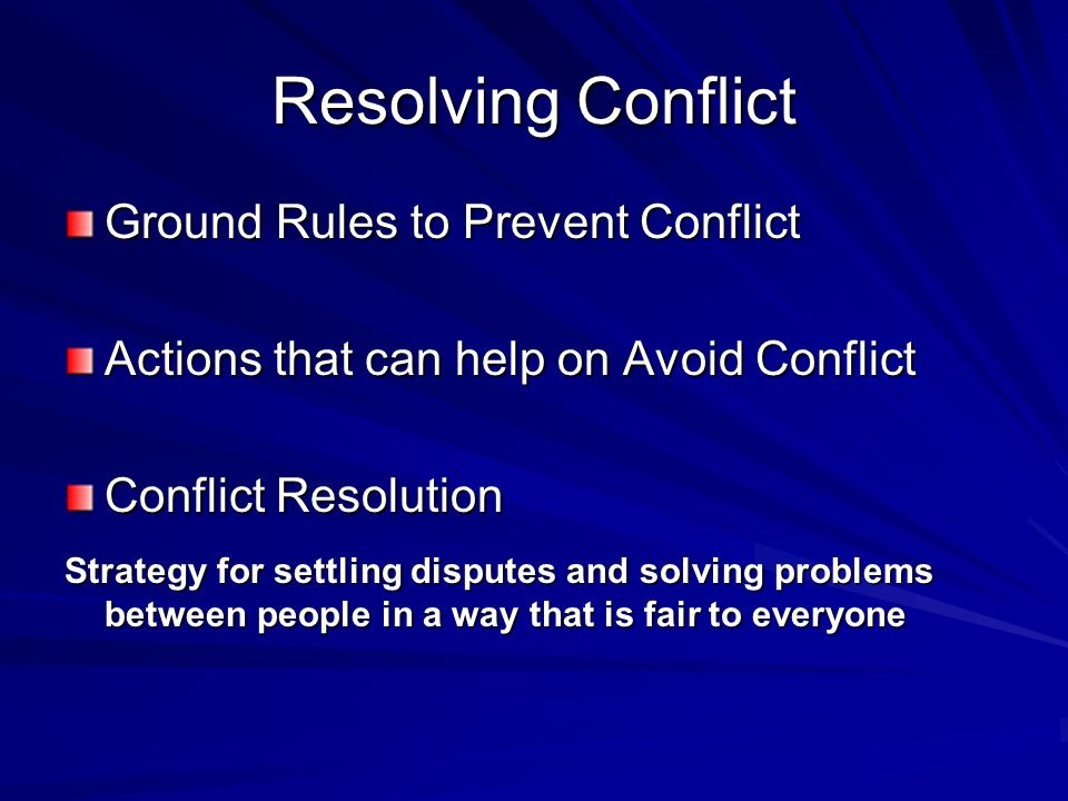 Resolving Conflict Ground Rules to Prevent Conflict Actions that can help on Avoid Conflict Conflict Resolution Strategy for settling disputes and solving problems between people in a way that is fair to everyone