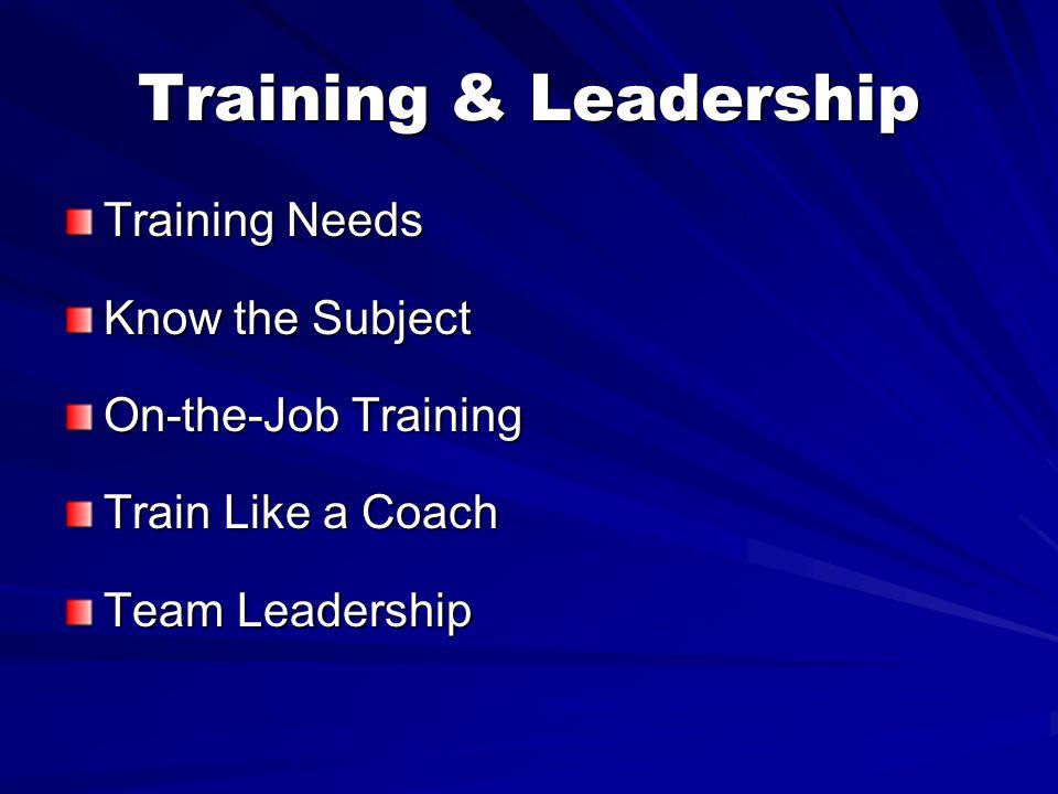Training & Leadership Training Needs Know the Subject On-the-Job Training Train Like a Coach Team Leadership