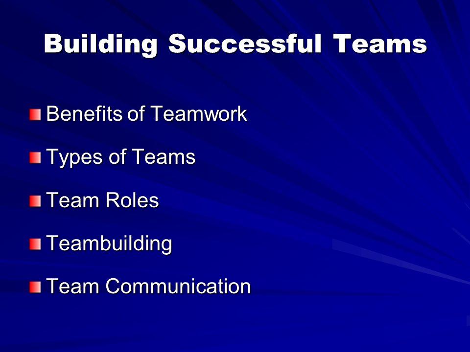 Building Successful Teams Benefits of Teamwork Types of Teams Team Roles Teambuilding Team Communication