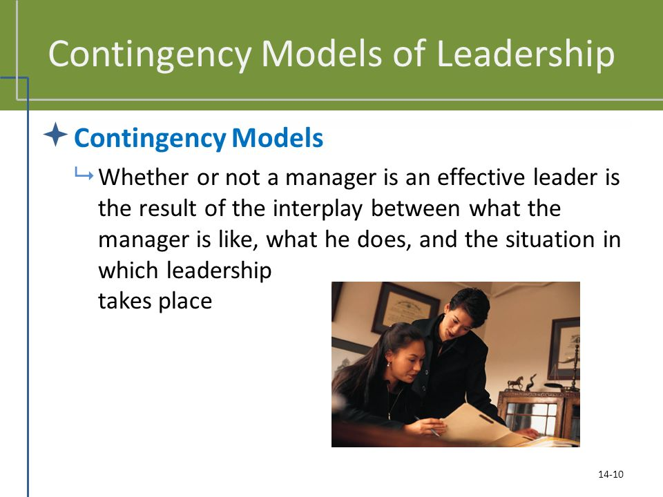 Contingency Models of Leadership  Contingency Models  Whether or not a manager is an effective leader is the result of the interplay between what the manager is like, what he does, and the situation in which leadership takes place 14-10