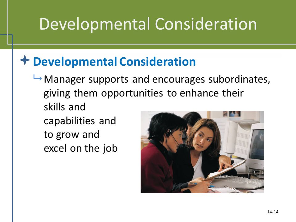 Developmental Consideration  Developmental Consideration  Manager supports and encourages subordinates, giving them opportunities to enhance their skills and capabilities and to grow and excel on the job 14-14