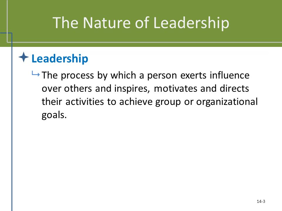 The Nature of Leadership  Leadership  The process by which a person exerts influence over others and inspires, motivates and directs their activities to achieve group or organizational goals.