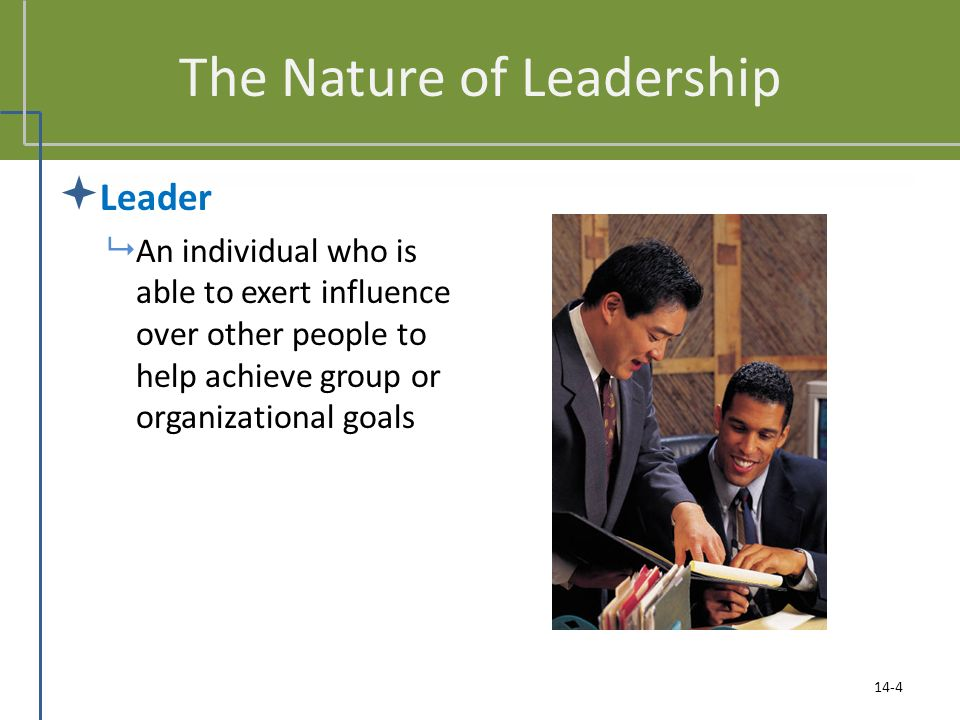 The Nature of Leadership  Leader  An individual who is able to exert influence over other people to help achieve group or organizational goals 14-4