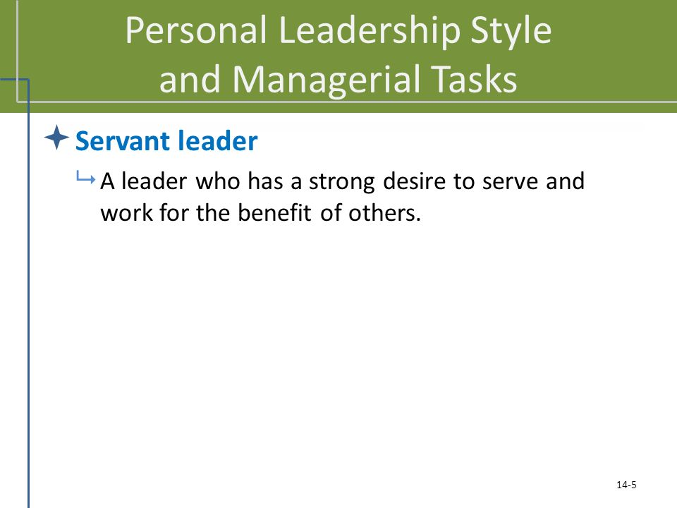 Personal Leadership Style and Managerial Tasks  Servant leader  A leader who has a strong desire to serve and work for the benefit of others.