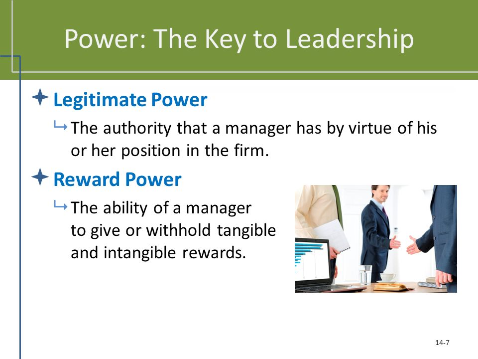 Power: The Key to Leadership  Legitimate Power  The authority that a manager has by virtue of his or her position in the firm.