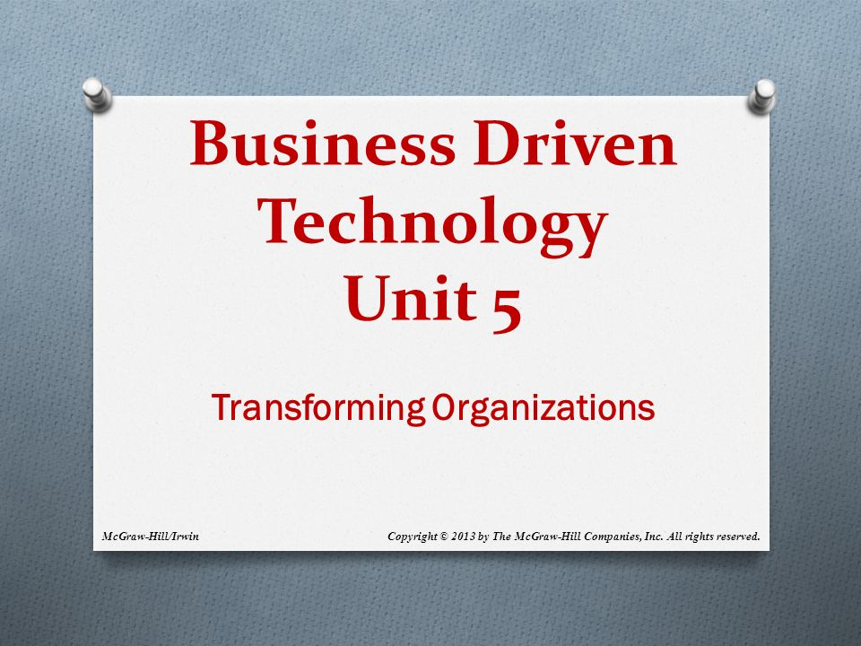Business Driven Technology Unit 5 Transforming Organizations McGraw-Hill/Irwin Copyright © 2013 by The McGraw-Hill Companies, Inc.