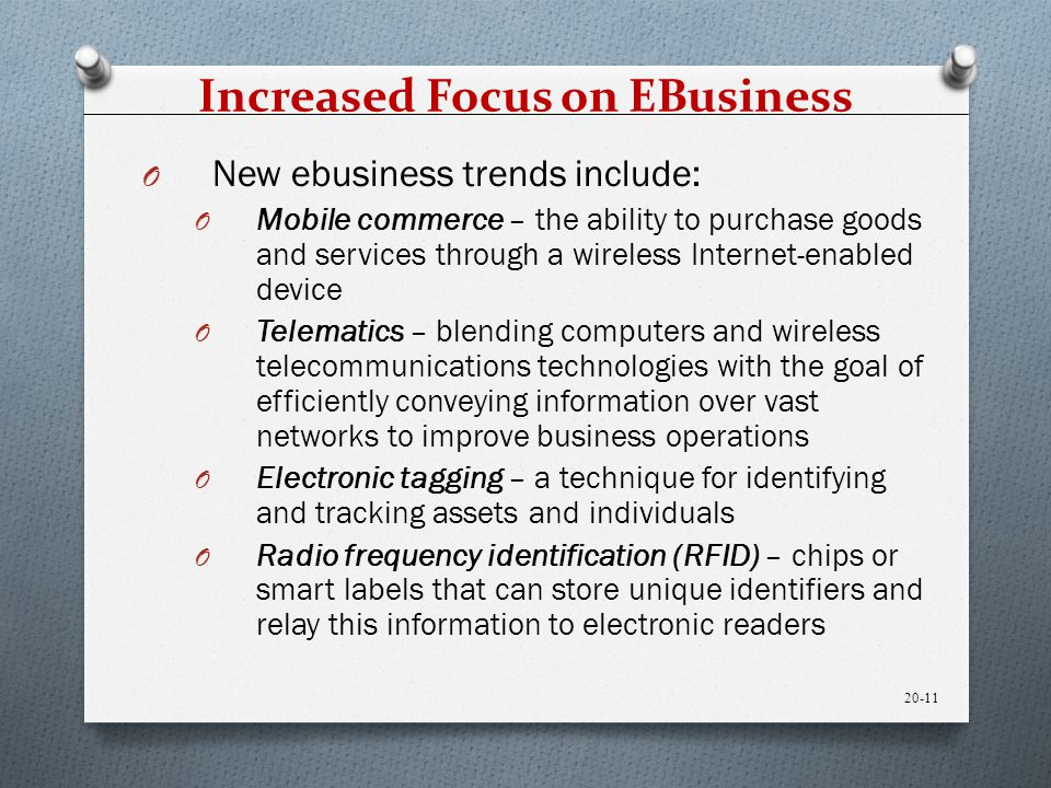 Increased Focus on EBusiness O New ebusiness trends include: O Mobile commerce – the ability to purchase goods and services through a wireless Internet-enabled device O Telematics – blending computers and wireless telecommunications technologies with the goal of efficiently conveying information over vast networks to improve business operations O Electronic tagging – a technique for identifying and tracking assets and individuals O Radio frequency identification (RFID) – chips or smart labels that can store unique identifiers and relay this information to electronic readers 20-11