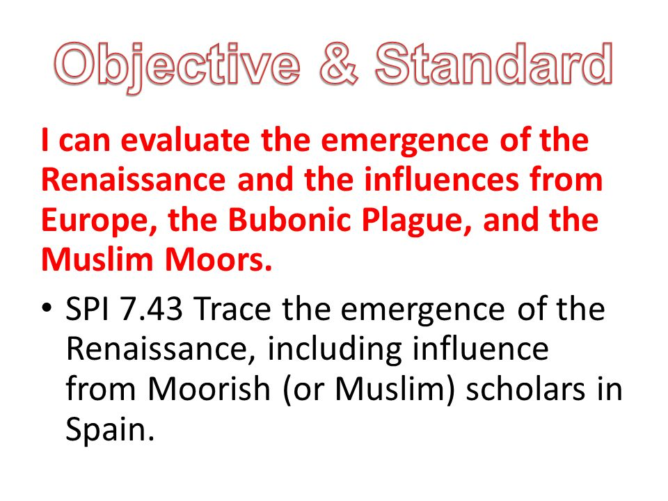 I can evaluate the emergence of the Renaissance and the influences from Europe, the Bubonic Plague, and the Muslim Moors.