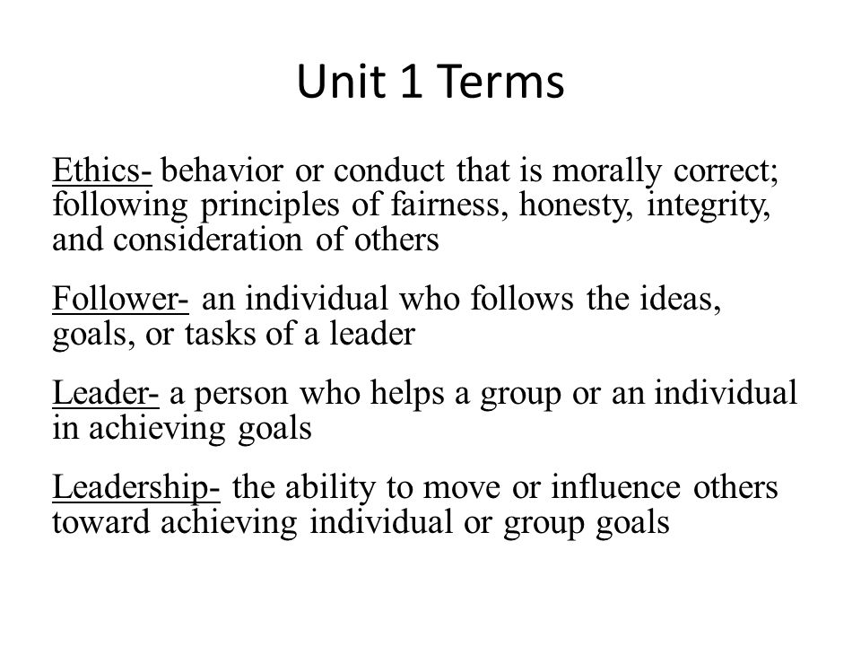 Unit 1 Terms Ethics- behavior or conduct that is morally correct; following principles of fairness, honesty, integrity, and consideration of others Follower- an individual who follows the ideas, goals, or tasks of a leader Leader- a person who helps a group or an individual in achieving goals Leadership- the ability to move or influence others toward achieving individual or group goals