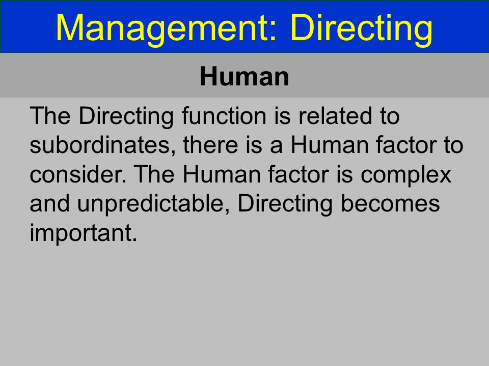 Management: Directing Human The Directing function is related to subordinates, there is a Human factor to consider.