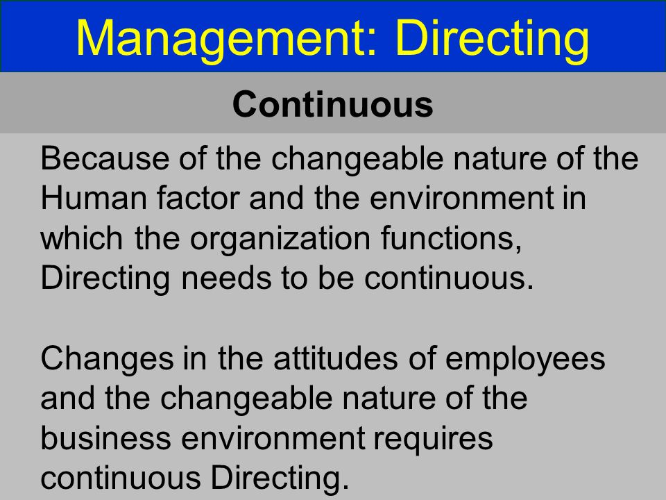 Management: Directing Continuous Because of the changeable nature of the Human factor and the environment in which the organization functions, Directing needs to be continuous.