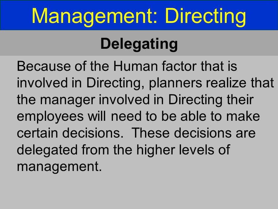 Management: Directing Delegating Because of the Human factor that is involved in Directing, planners realize that the manager involved in Directing their employees will need to be able to make certain decisions.