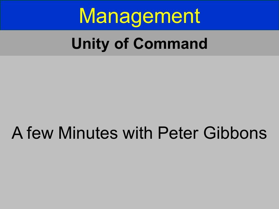 Management Unity of Command A few Minutes with Peter Gibbons