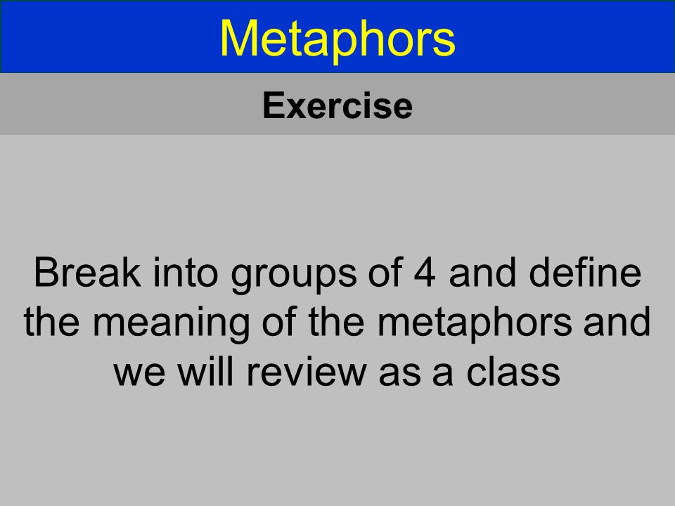 Metaphors Exercise Break into groups of 4 and define the meaning of the metaphors and we will review as a class