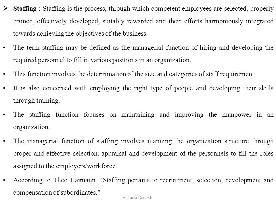  Staffing : Staffing is the process, through which competent employees are selected, properly trained, effectively developed, suitably rewarded and their efforts harmoniously integrated towards achieving the objectives of the business.