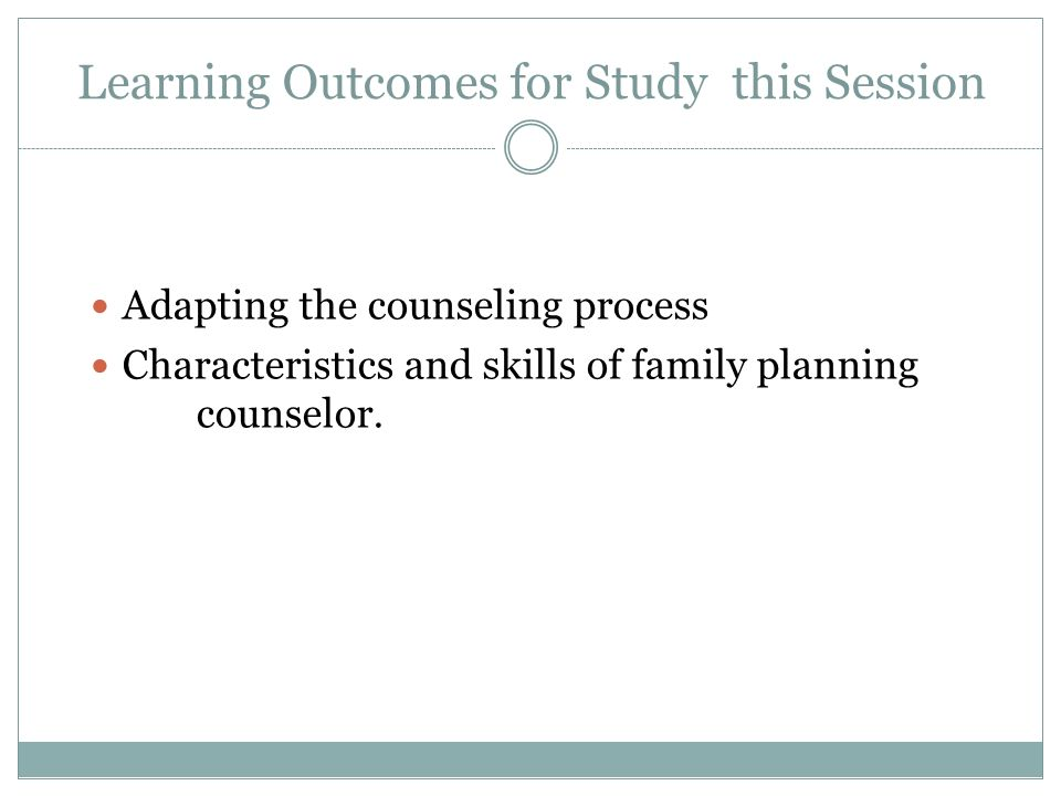 Learning Outcomes for Study this Session Adapting the counseling process Characteristics and skills of family planning counselor.