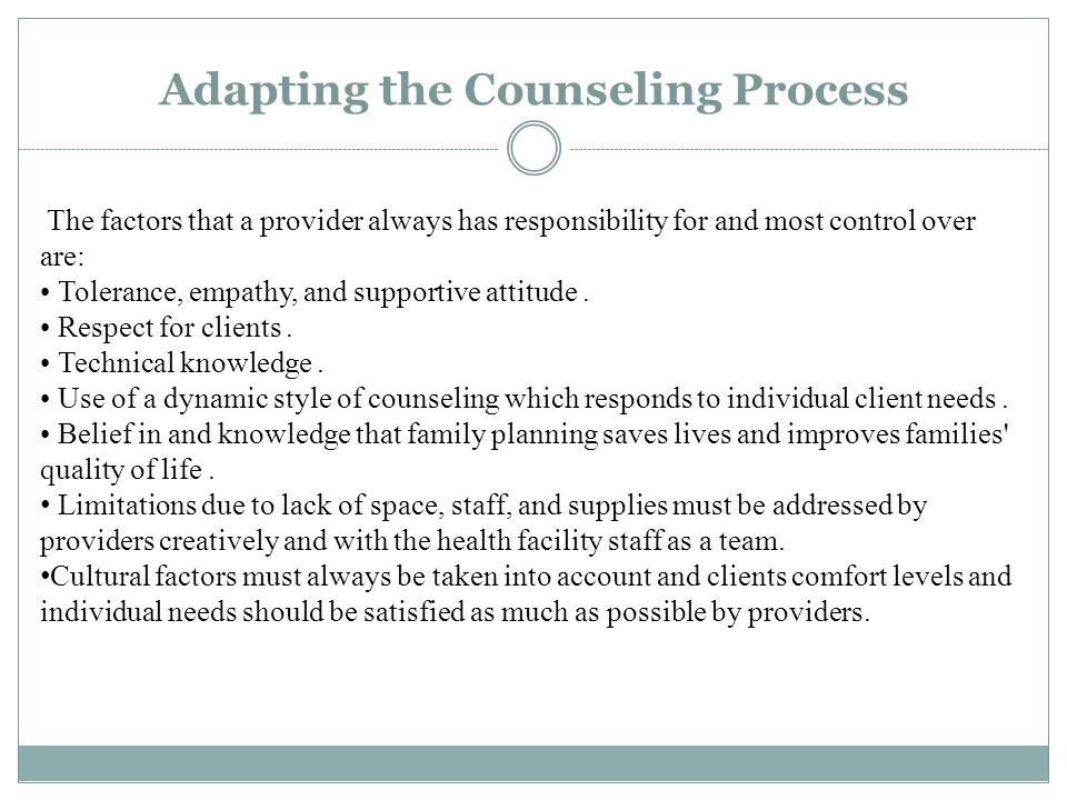 Adapting the Counseling Process The factors that a provider always has responsibility for and most control over are: Tolerance, empathy, and supportive attitude.