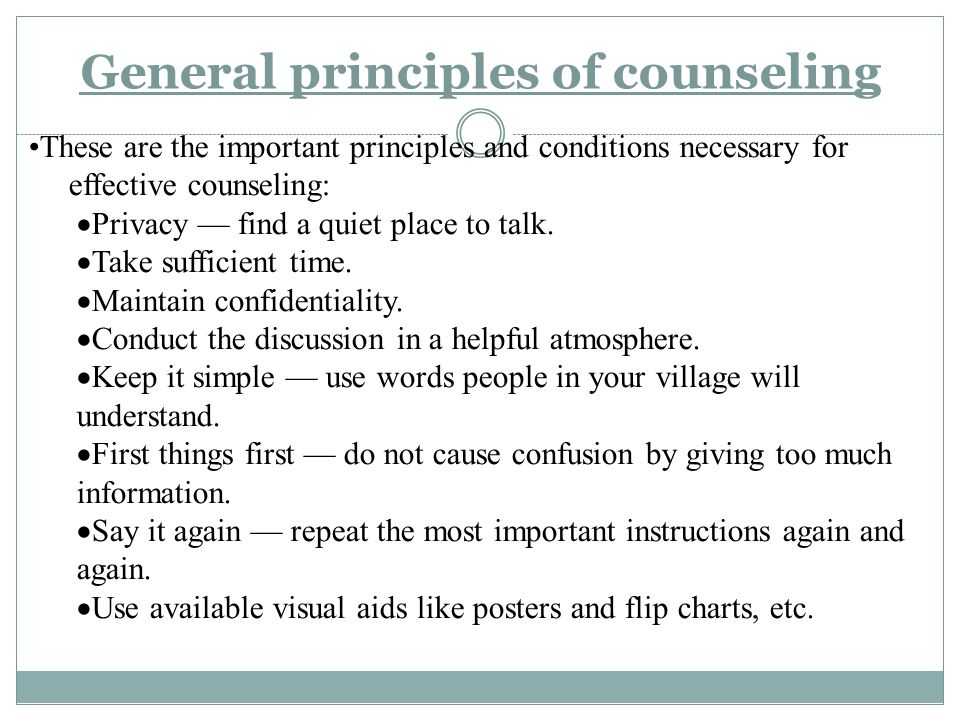General principles of counseling These are the important principles and conditions necessary for effective counseling:  Privacy — find a quiet place to talk.