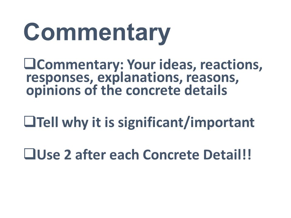 Commentary  Commentary: Your ideas, reactions, responses, explanations, reasons, opinions of the concrete details  Tell why it is significant/important  Use 2 after each Concrete Detail!!