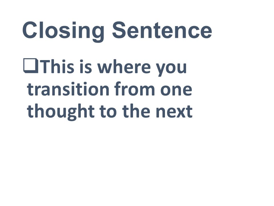 Closing Sentence  This is where you transition from one thought to the next