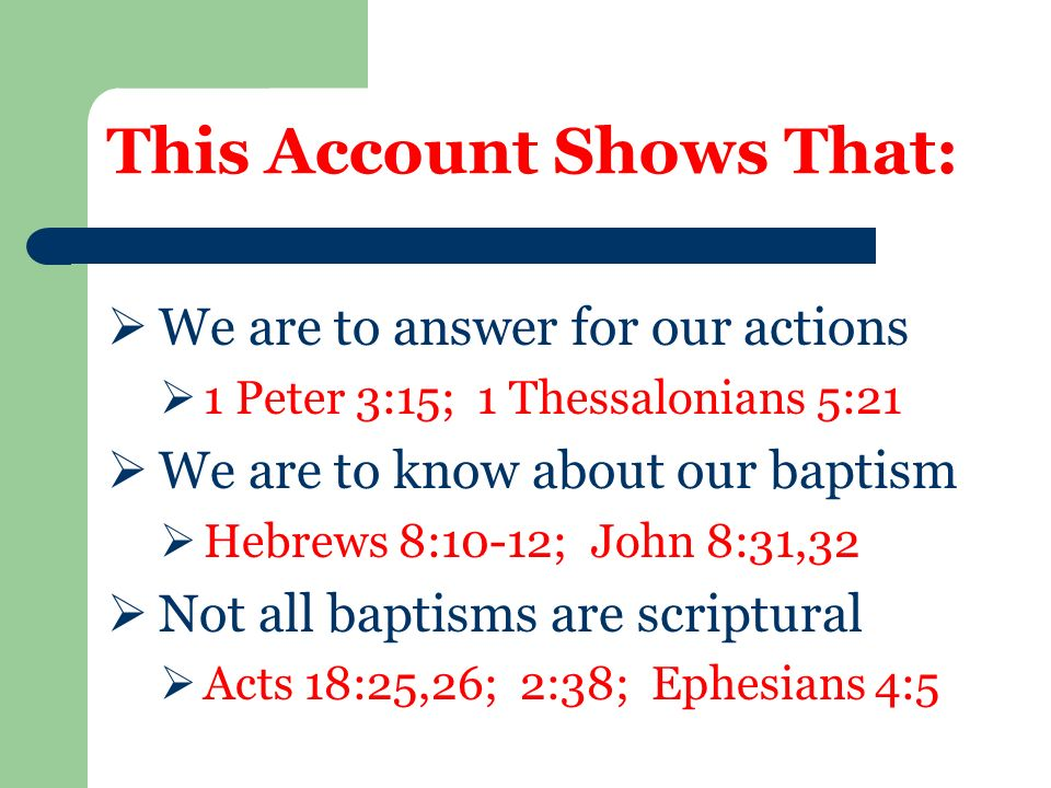 This Account Shows That:  We are to answer for our actions  1 Peter 3:15; 1 Thessalonians 5:21  We are to know about our baptism  Hebrews 8:10-12; John 8:31,32  Not all baptisms are scriptural  Acts 18:25,26; 2:38; Ephesians 4:5
