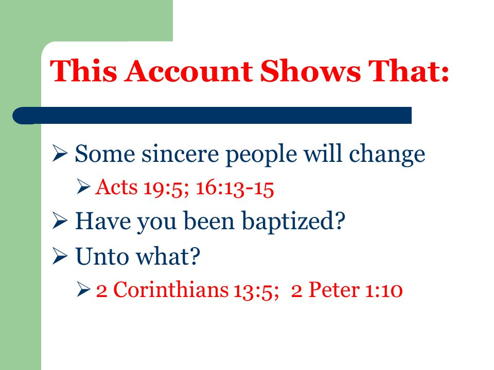 This Account Shows That:  Some sincere people will change  Acts 19:5; 16:13-15  Have you been baptized.