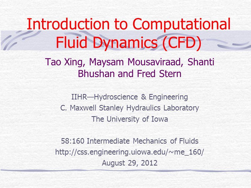Introduction to Computational Fluid Dynamics (CFD) Tao Xing, Maysam Mousaviraad, Shanti Bhushan and Fred Stern IIHR—Hydroscience & Engineering C.