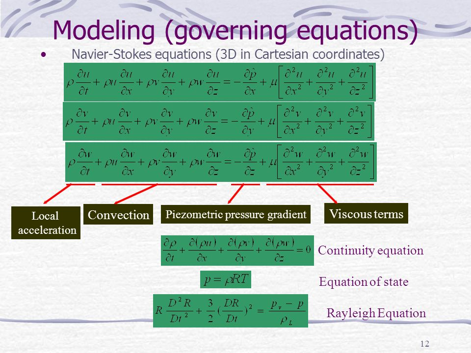12 Modeling (governing equations) Navier-Stokes equations (3D in Cartesian coordinates) Convection Piezometric pressure gradient Viscous terms Local acceleration Continuity equation Equation of state Rayleigh Equation