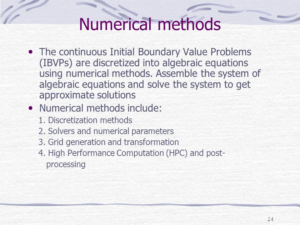 24 Numerical methods The continuous Initial Boundary Value Problems (IBVPs) are discretized into algebraic equations using numerical methods.
