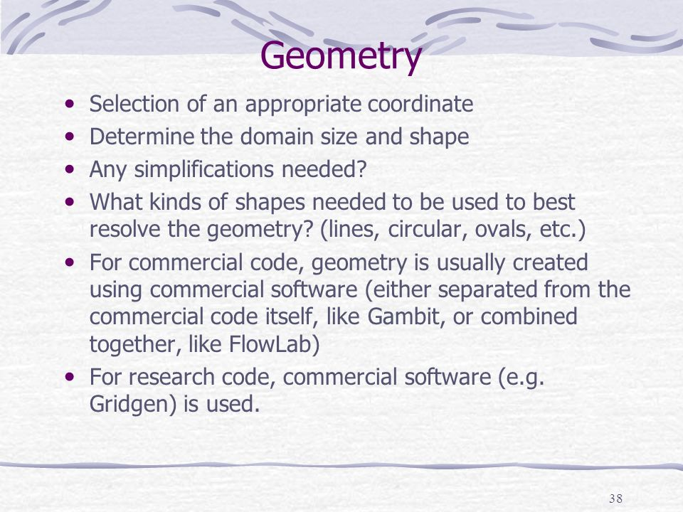 38 Geometry Selection of an appropriate coordinate Determine the domain size and shape Any simplifications needed.