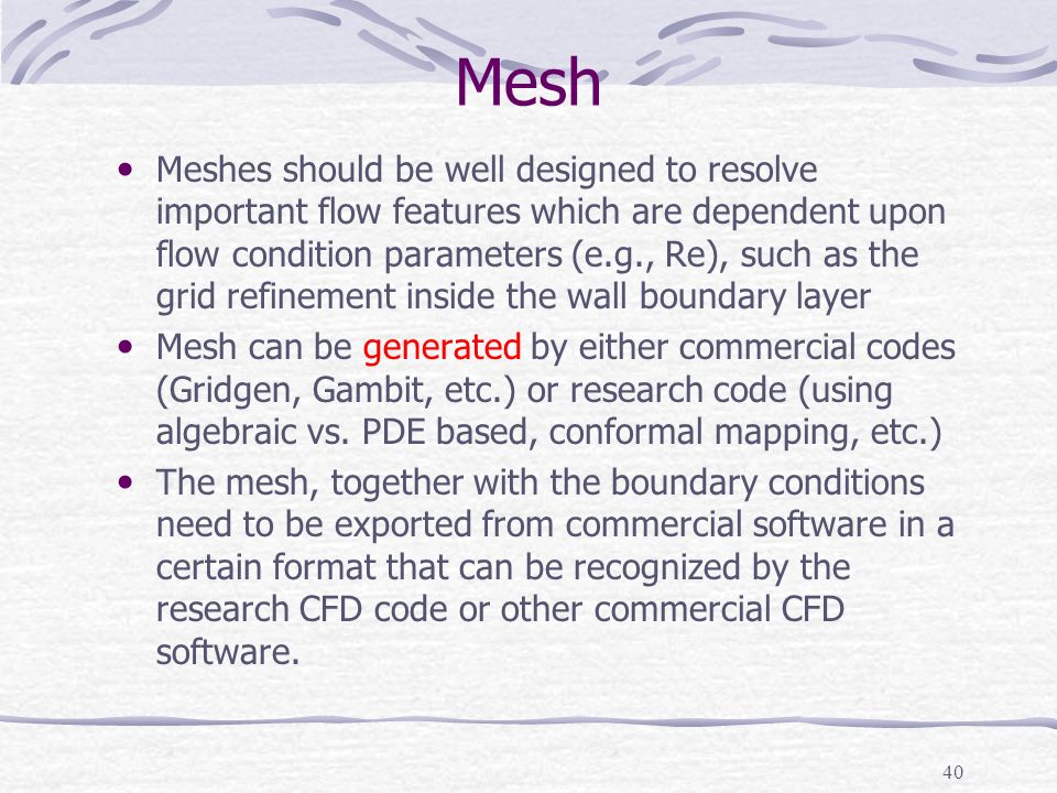 40 Mesh Meshes should be well designed to resolve important flow features which are dependent upon flow condition parameters (e.g., Re), such as the grid refinement inside the wall boundary layer Mesh can be generated by either commercial codes (Gridgen, Gambit, etc.) or research code (using algebraic vs.