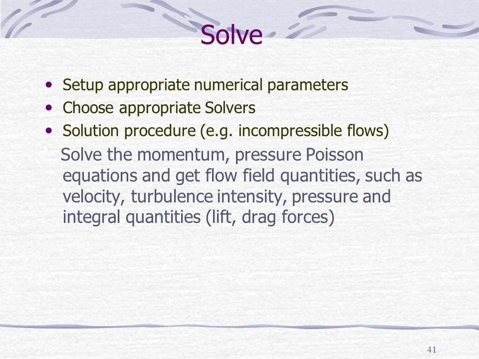 41 Solve Setup appropriate numerical parameters Choose appropriate Solvers Solution procedure (e.g.