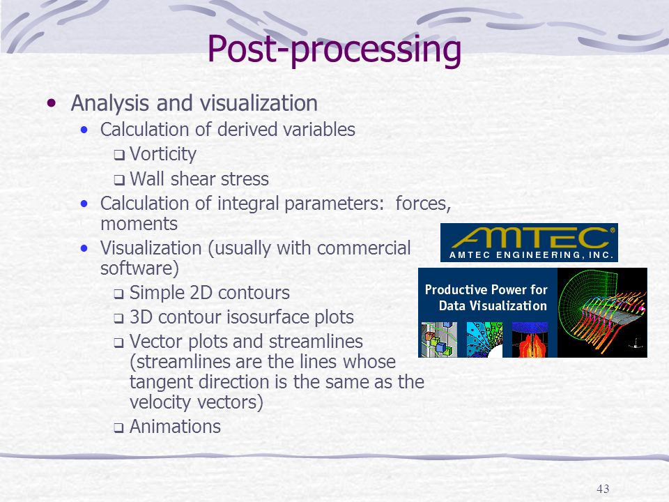 43 Post-processing Analysis and visualization Calculation of derived variables  Vorticity  Wall shear stress Calculation of integral parameters: forces, moments Visualization (usually with commercial software)  Simple 2D contours  3D contour isosurface plots  Vector plots and streamlines (streamlines are the lines whose tangent direction is the same as the velocity vectors)  Animations