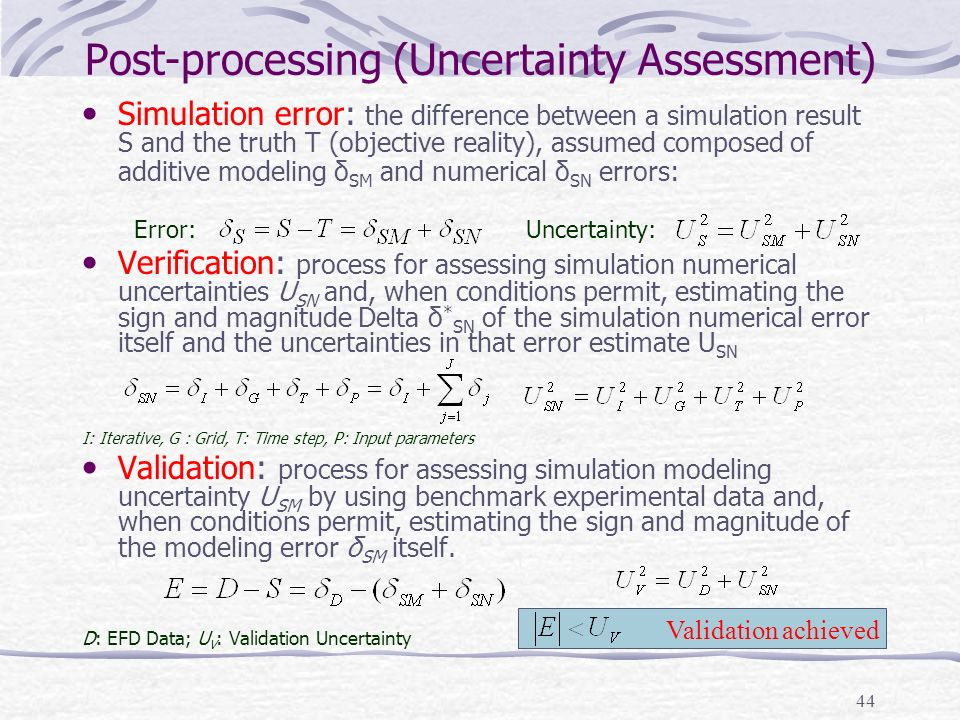 44 Post-processing (Uncertainty Assessment) Simulation error: the difference between a simulation result S and the truth T (objective reality), assumed composed of additive modeling δ SM and numerical δ SN errors: Error: Uncertainty: Verification: process for assessing simulation numerical uncertainties U SN and, when conditions permit, estimating the sign and magnitude Delta δ * SN of the simulation numerical error itself and the uncertainties in that error estimate U SN I: Iterative, G : Grid, T: Time step, P: Input parameters Validation: process for assessing simulation modeling uncertainty U SM by using benchmark experimental data and, when conditions permit, estimating the sign and magnitude of the modeling error δ SM itself.