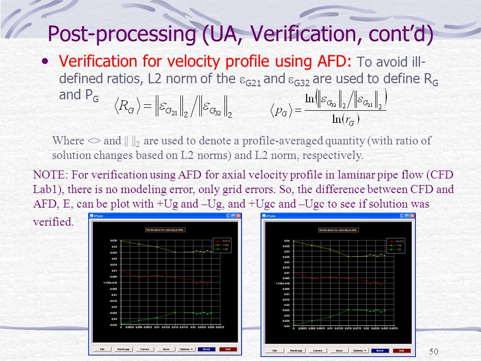 50 Post-processing (UA, Verification, cont'd) Verification for velocity profile using AFD: To avoid ill- defined ratios, L2 norm of the  G21 and  G32 are used to define R G and P G NOTE: For verification using AFD for axial velocity profile in laminar pipe flow (CFD Lab1), there is no modeling error, only grid errors.