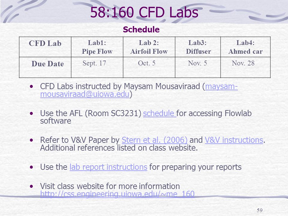 59 58:160 CFD Labs CFD Labs instructed by Maysam Mousaviraad (maysam- mousaviraad@uiowa.edu)maysam- mousaviraad@uiowa.edu Use the AFL (Room SC3231) schedule for accessing Flowlab softwareschedule Refer to V&V Paper by Stern et al.