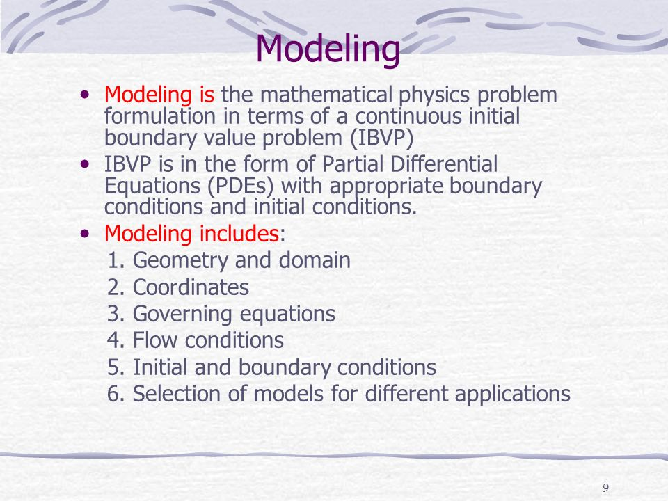 9 Modeling Modeling is the mathematical physics problem formulation in terms of a continuous initial boundary value problem (IBVP) IBVP is in the form of Partial Differential Equations (PDEs) with appropriate boundary conditions and initial conditions.