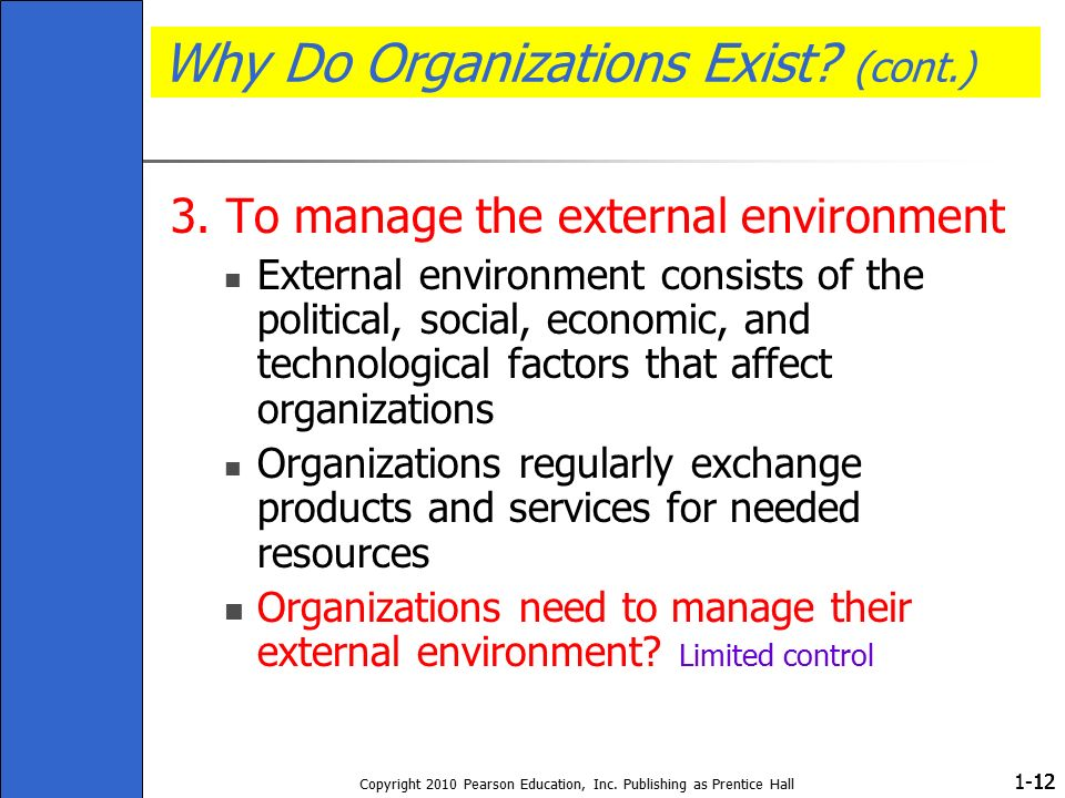 1- Copyright 2010 Pearson Education, Inc. Publishing as Prentice Hall 12 Why Do Organizations Exist? (cont.) 3. To manage the external environment Ext