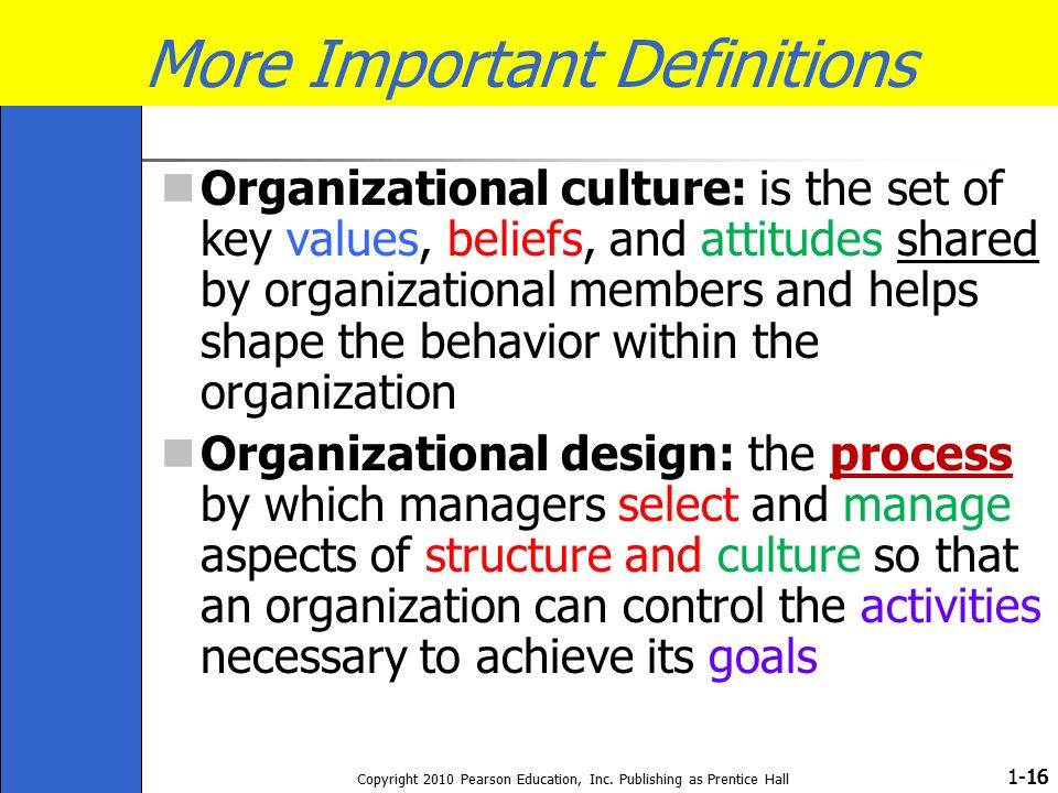 1- Copyright 2010 Pearson Education, Inc. Publishing as Prentice Hall 16 More Important Definitions Organizational culture: is the set of key values,