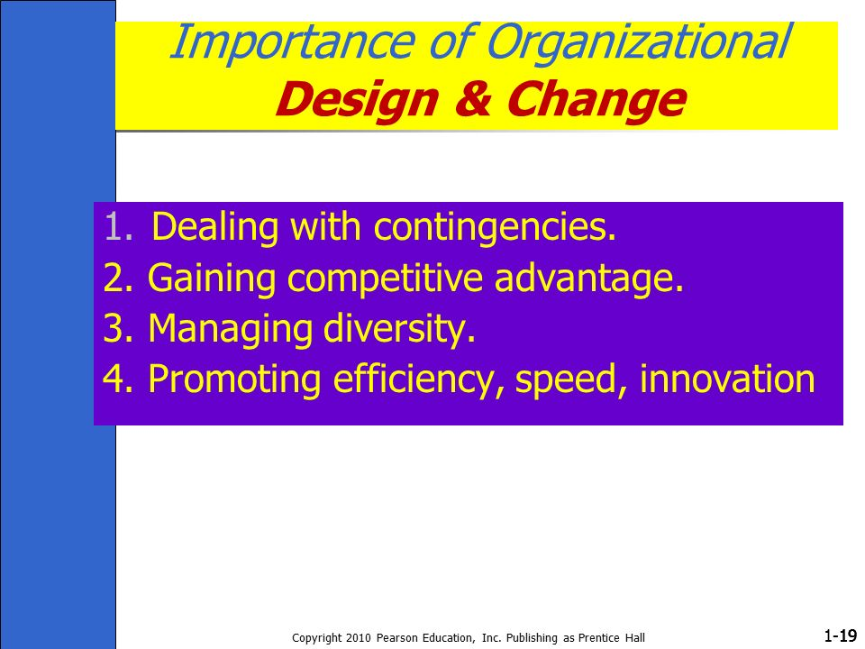1- Copyright 2010 Pearson Education, Inc. Publishing as Prentice Hall 19 Importance of Organizational Design & Change 1.Dealing with contingencies. 2.